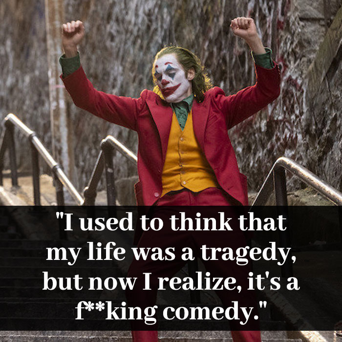 """I used to think that my life was a tragedy, but now I realize, it's a f**king comedy."""